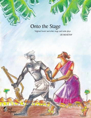 Onto the Stage - Slighted Souls and other stage and radio plays by BS Murthy