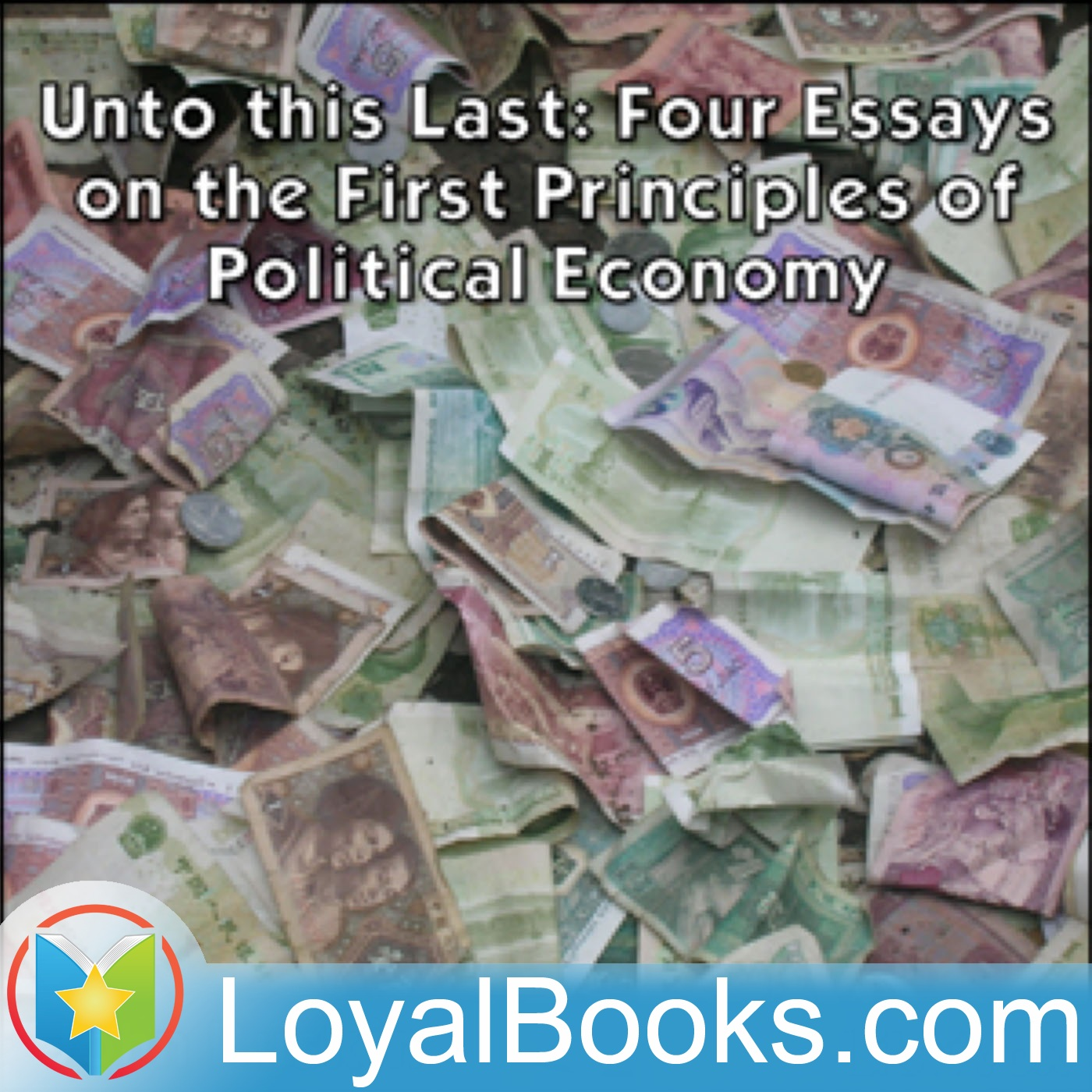 this last four essays on the first principles of political  unto this last four essays on the first principles of political economy by john ruskin