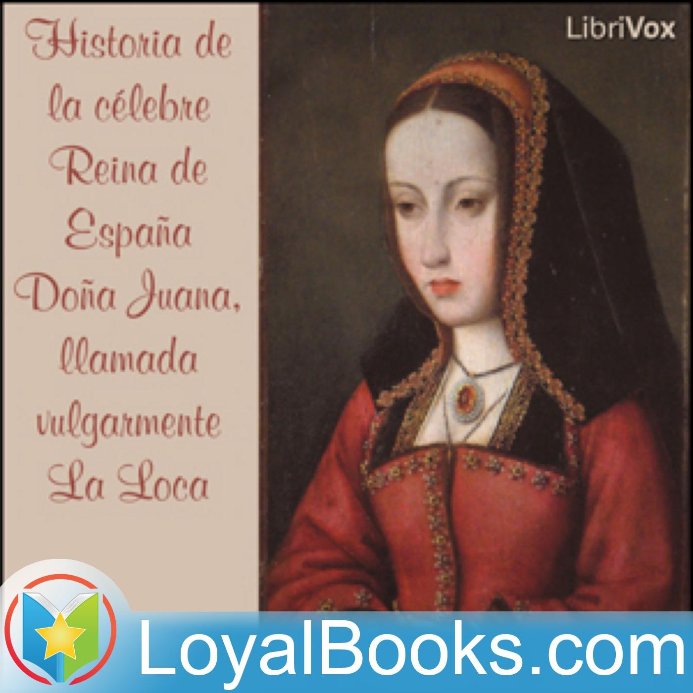<![CDATA[Historia de la célebre Reina de España Doña Juana, llamada vulgarmente La Loca by Anonymous]]>