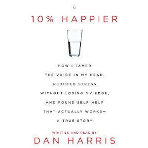 10% Happier: How I Tamed the Voice in My Head, Reduced Stress Without Losing My Edge, and Found a Self-Help That Actually Works by Dan Harris