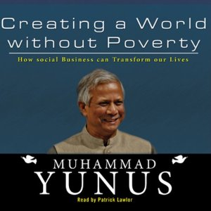 Creating a World Without Poverty: How Social Business Can Transform Our Lives (Unabridged) by Muhammad Yunus