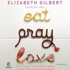 Eat, Pray, Love: One Woman's Search for Everything Across Italy, India, and Indonesia (Unabridged) by Elizabeth Gilbert