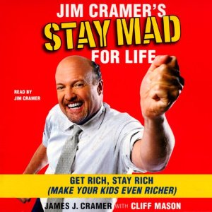 Jim Cramer's Stay Mad for Life: Get Rich, Stay Rich (Make Your Kids Even Richer) by James J. Cramer
