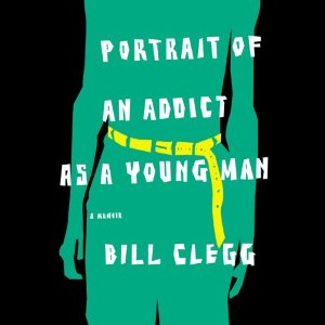 Portrait of an Addict as a Young Man: A Memoir (Unabridged) by Bill Clegg