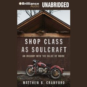 Shop Class as Soulcraft: An Inquiry into the Value of Work (Unabridged) by Matthew B. Crawford