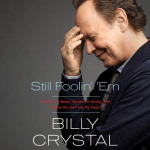 Still Foolin' 'Em: Where I've Been, Where I'm Going, and Where the Hell Are My Keys by Billy Crystal