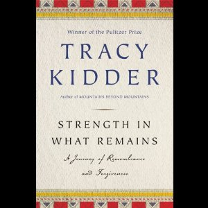 Strength in What Remains: A Journey of Remembrance and Forgetting (Unabridged) by Tracy Kidder
