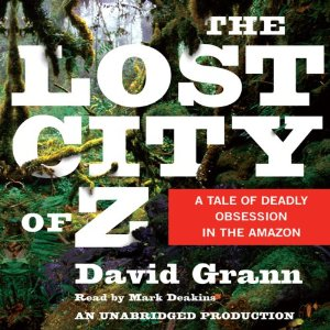 The Lost City of Z: A Tale of Deadly Obsession in the Amazon (Unabridged) by David Grann