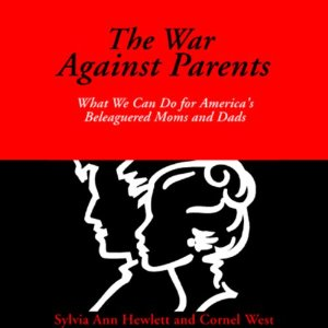 The War Against Parents: What We Can Do for America's Beleaguered Moms and Dads (Unabridged) by Sylvia Ann Hewlett and Cornel West