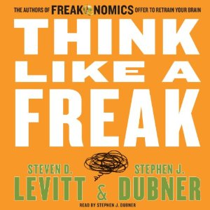 Think Like a Freak: The Authors of Freakonomics Offer to Retrain Your Brain by Steven D. Levitt, Stephen J. Dubner