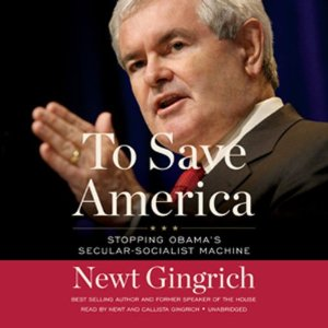 To Save America: Stopping Obama's Secular-Socialist Machine (Unabridged) by Newt Gingrich, Callista Gingrich