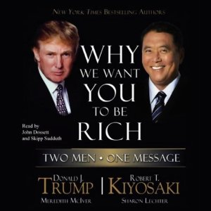 Why We Want You to Be Rich: Two Men, One Message by Donald J. Trump and Robert T. Kiyosaki