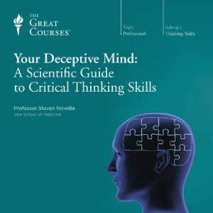 Your Deceptive Mind: A Scientific Guide to Critical Thinking Skills by The Great Courses